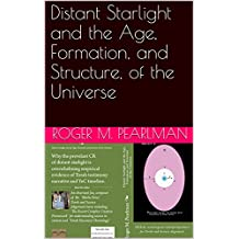 Distant Starlight and the Age, Formation, and Structure, of the Universe (Moshe Emes) (English Edition)