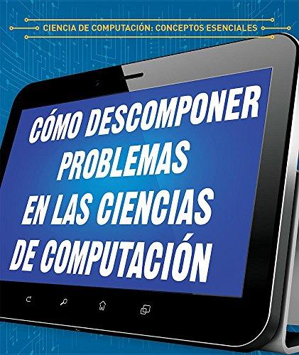 Cómo descomponer problemas en las ciencias de computación / How to Break Down Problems in Computer Science (Ciencia de computación: Conceptos esenciales / Essential Concepts in Computer Science) por Barbara M. Linde