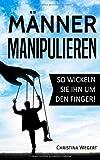 """Männer manipulieren: So wickeln Sie ihn um den Finger! (""""Frauen wissen, welche Knöpfe sie drücken müssen"""", Band 1) - Christina Wegert"""