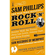 Sam Phillips: The Man Who Invented Rock 'n' Roll: How One Man Discovered Howlin' Wolf, Ike Turner, Johnny Cash, Jerry Lee Lewis, and Elvis Presley, an