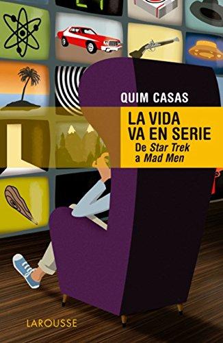 La vida va en serie (Larousse - Libros Ilustrados/ Prácticos - Arte Y Cultura) por Quim Casas