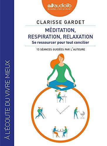Méditation, respiration, relaxation : se ressourcer pour tout concilier, 13 séances guidées par l'auteure