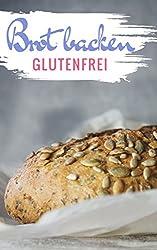 Brot backen glutenfrei: Das Backbuch - glutenfrei und weizenfrei backen - Die besten Rezepte ( Brotbackbuch ) (Glutenfrei kochen und backen 3)