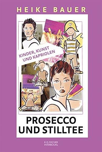 Prosecco und Stilltee: Kinder, Kunst und Kapriolen (R.G. Fischer INTERBOOKs CLASSIC)