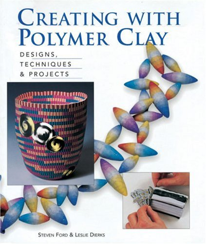Creating With Polymer Clay: Designs, Techniques, & Projects