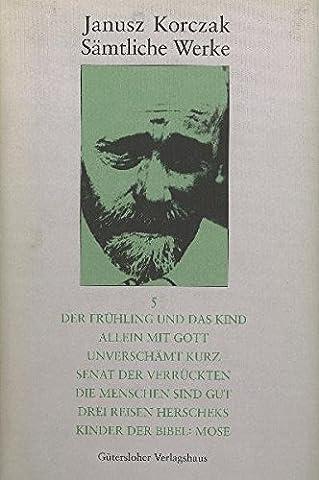 Janusz Korczak: Sämtliche Werke: Sämtliche Werke, 16 Bde. u. Erg.-Bd., Bd.5, Der Frühling und das Kind; Allein mit Gott; Unverschämt kurz