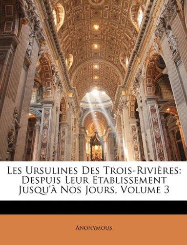 Les Ursulines Des Trois-Rivières: Despuis Leur Etablissement Jusqu'à Nos Jours, Volume 3