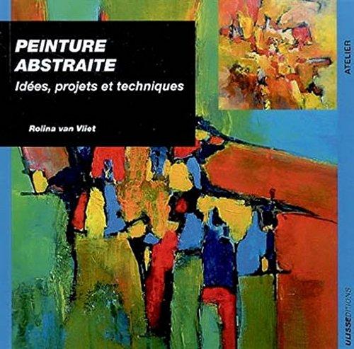 Peinture abstraite : Idées, projets et techniques par Rolina Van vliet