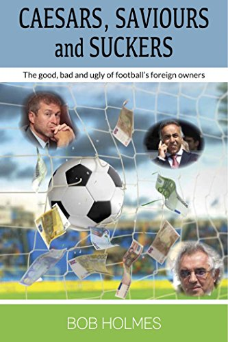 Caesars, Saviours and Suckers: The Good, Bad & Ugly of Football's Foreign Owners por Bob Holmes