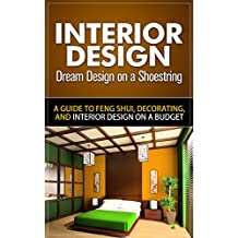 Interior Design: Dream Design on a Shoestring - A Guide to Feng Shui, Decorating, and Interior Design on a Budget (interior design, interior design books. for dummies, interior design for beginners)