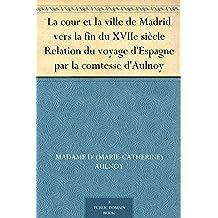 La cour et la ville de Madrid vers la fin du XVIIe siècle Relation du voyage d'Espagne par la comtesse d'Aulnoy (French Edition)