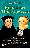 Kinder des Ungehorsams: Die Liebesgeschichte des Martin Luther und der Katharina von Bora Roman