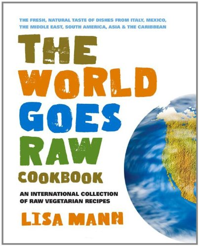 The World Goes Raw Cookbook: An International Collection of Raw Vegetarian Recipes
