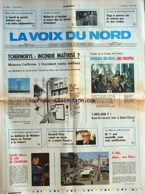 VOIX DU NORD (LA) [No 13009] du 02/05/1986 - TCHERNOBYL - INCENDIE MAITRISE - L'OCCIDENT REST MEFIANT - LA DUCHESSE DE WINDSOR LAISSE SA FORTUNE A LA FRANCE - NOUMEA - BERNARD PONS REMET E CAUSE LE STATUT PISANI - ISABELLE AUBRET - 25 ANS DE CHANSONS - MUTINERIES ET EVASIONS EN MASSE DANS LES PRISONS BRITANNIQUES - LE CRIME DE SAINT-POL-SUR-TERNOISE - VERDICT