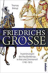Friedrichs Größe: Inszenierungen des Preußenkönigs in Fest und Zeremoniell 1740-1815