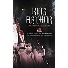 KING ARTHUR - Ultimate Collection: 10 Books of Myths, Tales & The History Behind The Legendary King and His Knights: Le Morte d'Arthur, The Legends of ... The Mabinogion, Celtic Myths & Legends…