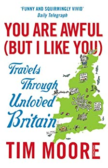 You Are Awful (But I Like You): Travels Through Unloved Britain by [Moore, Tim]