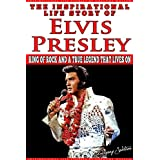 Elvis Presley - The Inspirational Life Story of Elvis Presley: King Of Rock And A True Legend That Lives On (Inspirational Life Stories By Gregory Watson Book 4) (English Edition)