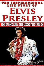 Elvis Presley - The Inspirational Life Story of Elvis Presley: King Of Rock And A True Legend That Lives On (Inspirational Life Stories By Gregory Watson Book 4)