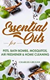 Essential Oils for Pets, Bath Bombs, Mosquitos, Air Freshener and Home Cleaning: 120 Essential Oil Blends and Recipes for Pets, Mosquito Repellents, Air ... Guide 2019 Book 4) (English Edition)