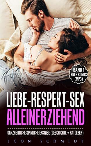 Liebe - Respekt - SEX - Alleinerziehend: ganzheitliche sinnliche Ekstase (Geschichte + Ratgeber) (Liebes und SEX Geschichten - 1) (Erotische Wahrnehmung)