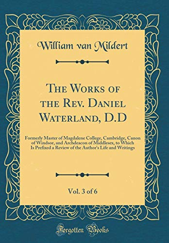 The Works of the Rev. Daniel Waterland, D.D, Vol. 3 of 6: Formerly Master of Magdalene College, Cambridge, Canon of Windsor, and Archdeacon of ... Author's Life and Writings (Classic Reprint)