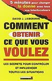 Titre:Comment obtenir ce que vous voulez : Le guide pour vous aider à obtenir ce que vous voulez de qui vous voulez… et ne plus jamais vous sentir manipulé - Auteur: David J. Lieberman - Editeur: Leduc - ISBN: 9782848993119 - Date Parution: Juin 2009...