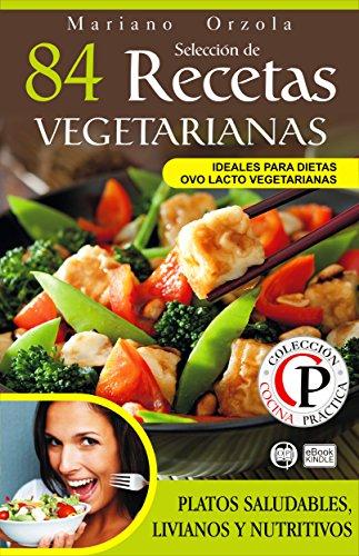 SELECCIÓN DE 84 RECETAS VEGETARIANAS: Platos saludables, livianos y nutritivos (Colección Cocina Práctica) por Mariano Orzola