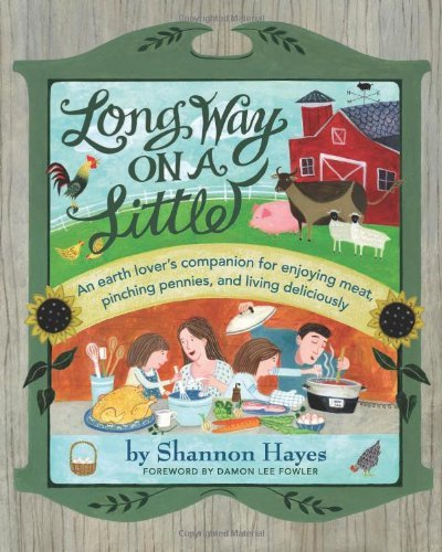 Long Way on a Little: An Earth Lover's Companion for Enjoying Meat, Pinching Pennies and Living Deliciously by Shannon Hayes (2012-09-28)