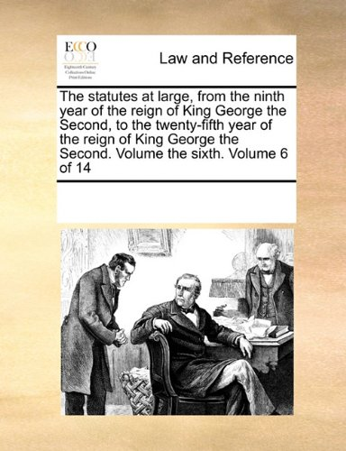 The statutes at large, from the ninth year of the reign of King George the Second, to the twenty-fifth year of the reign of King George the Second. Volume the sixth.  Volume 6 of 14