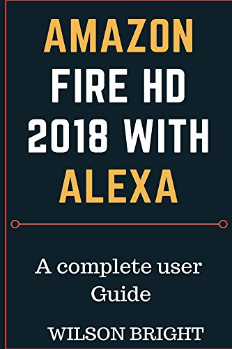 Amazon Fire  HD 2018  with Alexa: How to use amazon fire HD, learn how to manipulate your fire device to functions as amazon fire and android at the same ... fire owners manual) (English Edition) (Fire Owners Amazon Manual)