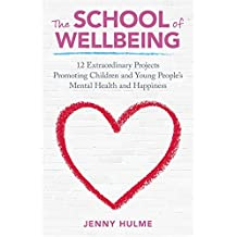 The School of Wellbeing: 12 Extraordinary Projects Promoting Children and Young People's Mental Health and Happiness