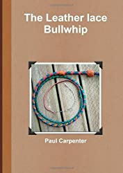The Leather Lace Bullwhip by Paul Carpenter (2011-11-05)