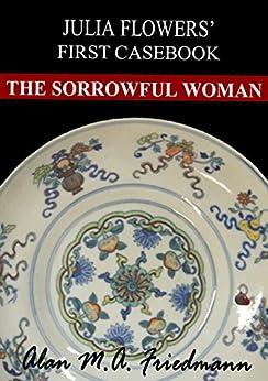 The Sorrowful Woman: Julia Flowers' First Casebook by [Friedmann, Alan M.A.]