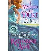 [(I Married the Duke: The Prince Catchers)] [by: Katherine Ashe]