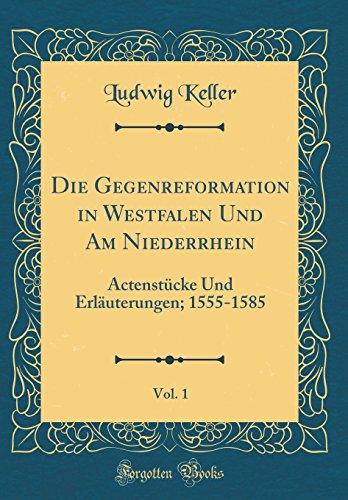 Die Gegenreformation in Westfalen Und Am Niederrhein, Vol. 1: Actenstücke Und Erläuterungen; 1555-1585 (Classic Reprint)