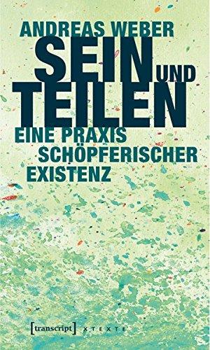 Sein und Teilen: Eine Praxis schöpferischer Existenz (X-Texte zu Kultur und Gesellschaft)