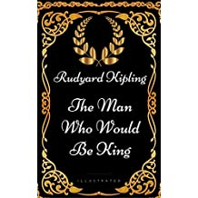 The Man Who Would Be King: By Rudyard Kipling - Illustrated (English Edition)