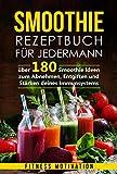 Smoothie Rezeptbuch für Jedermann: Über 180 Smoothie Ideen zum Abnehmen, Entgiften und Stärken deines Immunsystems