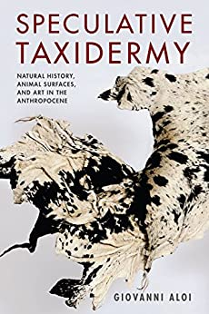 Speculative Taxidermy: Natural History, Animal Surfaces, and Art in the Anthropocene (Critical Life Studies) by [Aloi, Giovanni]