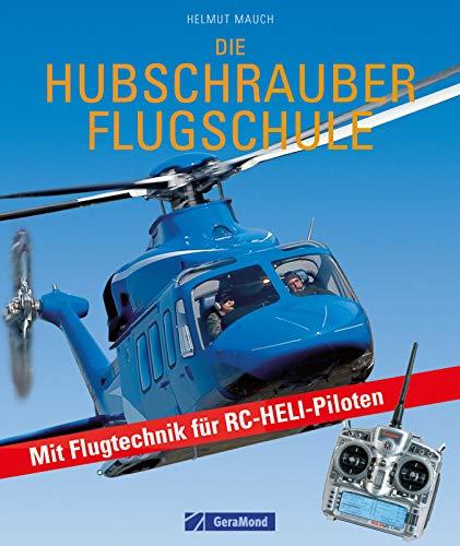 Die Hubschrauber Flugschule: Die Hubschrauber Flugschule – Fachwissen für RC-Helikopter-Flieger und Piloten: Grundlagen des Helikopterfliegens und die ... als Praxisbuch und Nachschlagewerk