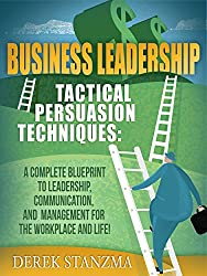 Leadership: Business Leadership - Tactical Persuasion Techniques - A Complete Blueprint To Leadership, Communication, and Management For The Workplace ... Management Book 1) (English Edition)