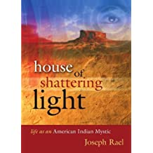House of Shattering Light: The Life & Teachings of a Native American Mystic by Joseph Rael (2011-04-12)