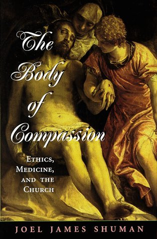 The Body of Compassion: Ethics, Medicine, and the Church by Joel James Shuman (1999-05-01)