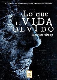 Lo que la vida olvidó par A. Romero Márquez