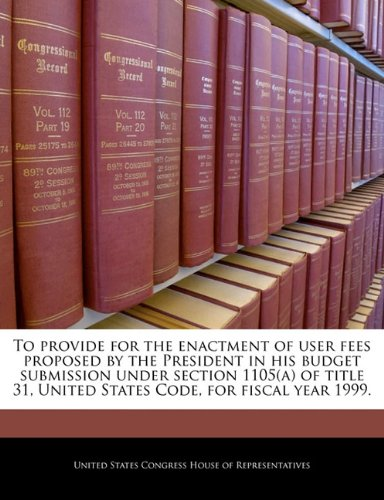 To provide for the enactment of user fees proposed by the President in his budget submission under section 1105(a) of title 31, United States Code, for fiscal year 1999.