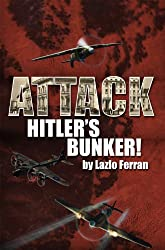 Attack Hitler's Bunker!: The RAF secret raid to bomb Hitler's Berlin Bunker that never happened - probably (English Edition)