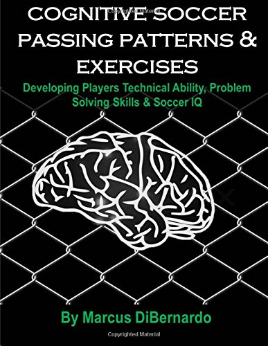 Cognitive Soccer Passing Patterns & Exercises: Developing Players Technical Ability, Problem Solving Skills & Soccer IQ