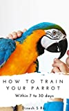 #4: How to train any pet parrot within 7 to 30 Days (With Safety Tips): Budgie's, Cockatiels, Conures and etc., (HT Book 1)