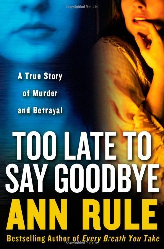 Too Late to Say Goodbye: A True Story of Murder and Betrayal by Ann Rule (2007-06-05)